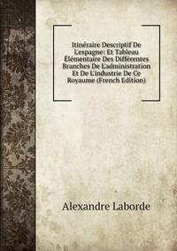 Книга под заказ: «Itinéraire Descriptif De L'espagne: Et Tableau Élémentaire Des Différentes Branches De L'administration Et De L'industrie De Ce Royaume (French Edition)»