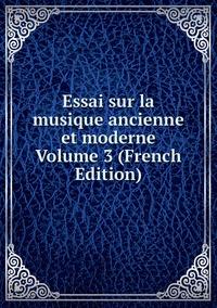Книга под заказ: «Essai sur la musique ancienne et moderne Volume 3 (French Edition)»