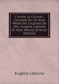 Книга под заказ: «J'invite Le Colonel: Comédie En Un Acte Mêlée De Couplets De Mm. Eugène Labiche Et Marc Michel (French Edition)»