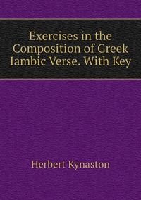 Книга под заказ: «Exercises in the Composition of Greek Iambic Verse. With Key»