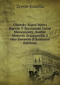 Книга под заказ: «Uhorsky Korol Matvi Korvin V Slavianski Ustni Slovesnosty: Rozbir Motyviv Zviazanykh Z oho Imenem (Ukrainian Edition)»