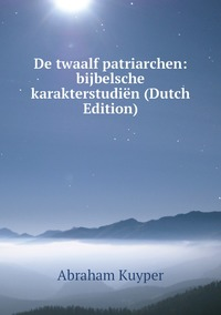 Книга под заказ: «De twaalf patriarchen: bijbelsche karakterstudiën (Dutch Edition)»