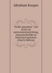 """Книга под заказ: «""""Strikt genomen"""": het recht tot universiteitsstichting, staatsrechtelijk en historisch getoetst (Dutch Edition)»"""