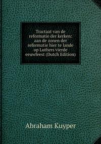 Книга под заказ: «Tractaat van de reformatie der kerken: aan de zonen der reformatie hier te lande op Luthers vierde eeuwfeest (Dutch Edition)»