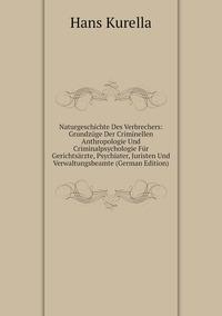 Naturgeschichte Des Verbrechers: Grundzüge Der Criminellen Anthropologie Und Criminalpsychologie Für Gerichtsärzte, Psychiater, Juristen Und Verwaltungsbeamte (German Edition), Hans Kurella обложка-превью
