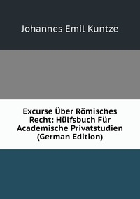 Excurse Über Römisches Recht: Hülfsbuch Für Academische Privatstudien (German Edition), Johannes Emil Kuntze обложка-превью