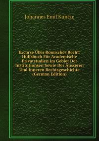 Excurse Über Römisches Recht: Hülfsbuch Für Academische Privatstudien Im Gebiet Der Institutionsen Sowie Der Äusseren Und Inneren Rechtsgeschichte (German Edition), Johannes Emil Kuntze обложка-превью