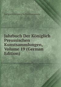 Книга под заказ: «Jahrbuch Der Königlich Preussischen Kunstsammlungen, Volume 19 (German Edition)»