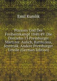 Книга под заказ: «Pozsony Und Der Freiheitskampf 1848/49: Die Dreizehn 13 Pressburger Märtyrer. Aulich, Batthyána, Jeszenák. Andere Pressburger Urteile (German Edition)»