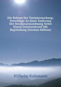 Книга под заказ: «Die Reform Der Voruntersuchung: Vorschläge Zu Einer Änderung Der Strafprozessordnung Nebst Einem Gesetzentwurf Mit Begründung (German Edition)»