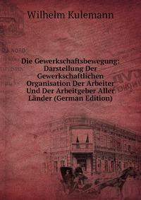 Книга под заказ: «Die Gewerkschaftsbewegung: Darstellung Der Gewerkschaftlichen Organisation Der Arbeiter Und Der Arbeitgeber Aller Länder (German Edition)»