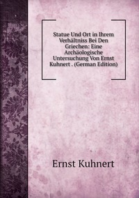 Книга под заказ: «Statue Und Ort in Ihrem Verhältniss Bei Den Griechen: Eine Archäologische Untersuchung Von Ernst Kuhnert . (German Edition)»