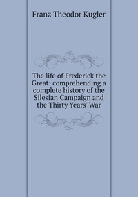 The life of Frederick the Great: comprehending a complete history of the Silesian Campaign and the Thirty Years' War, Franz Theodor Kugler обложка-превью