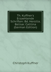 Книга под заказ: «Th. Kuffner's Erzaehlende Schriften: Bd. Hersilia. Belisar. Catilina (German Edition)»