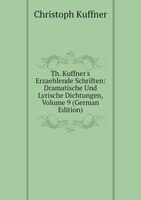 Книга под заказ: «Th. Kuffner's Erzaehlende Schriften: Dramatische Und Lyrische Dichtungen, Volume 9 (German Edition)»