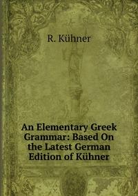 An Elementary Greek Grammar: Based On the Latest German Edition of Kühner, R. Kuhner обложка-превью