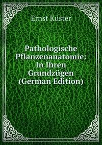 Pathologische Pflanzenanatomie: In Ihren Grundzügen (German Edition), Ernst Kuster обложка-превью