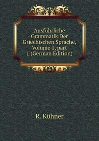 Ausführliche Grammatik Der Griechischen Sprache, Volume 1,part 1 (German Edition), R. Kuhner обложка-превью