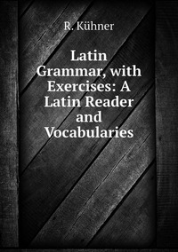 Latin Grammar, with Exercises: A Latin Reader and Vocabularies, R. Kuhner обложка-превью