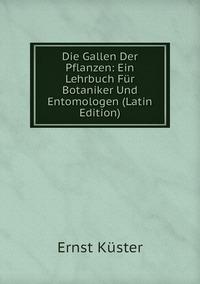Die Gallen Der Pflanzen: Ein Lehrbuch Für Botaniker Und Entomologen (Latin Edition), Ernst Kuster обложка-превью