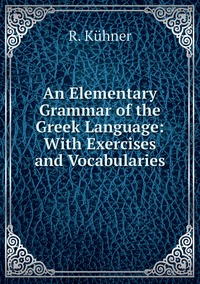An Elementary Grammar of the Greek Language: With Exercises and Vocabularies, R. Kuhner обложка-превью