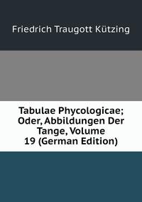 Книга под заказ: «Tabulae Phycologicae; Oder, Abbildungen Der Tange, Volume 19 (German Edition)»