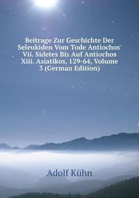 Книга под заказ: «Beitrage Zur Geschichte Der Seleukiden Vom Tode Antiochos' Vii. Sidetes Bis Auf Antiochos Xiii. Asiatikos, 129-64, Volume 3 (German Edition)»