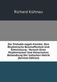 Книга под заказ: «Die Trishubh-Jagatî-Familie: Ihre Rhythmische Beschaffenheit Und Entwicklung : Versuch Einer Rhythmischen Und Historischen Behandlung Der Indischen Metrik (German Edition)»