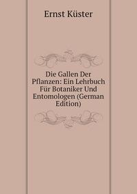 Die Gallen Der Pflanzen: Ein Lehrbuch Für Botaniker Und Entomologen (German Edition), Ernst Kuster обложка-превью