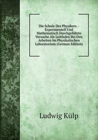Книга под заказ: «Die Schule Des Physikers. - Experimentell Und Mathematisch Durchgeführte Versuche Als Leitfaden Bei Den Arbeiten Im Physikalischen Laboratorium (German Edition)»