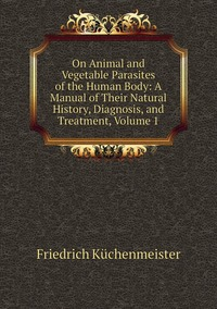 On Animal and Vegetable Parasites of the Human Body: A Manual of Their Natural History, Diagnosis, and Treatment, Volume 1, Friedrich Kuchenmeister обложка-превью