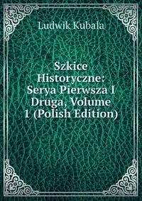 Книга под заказ: «Szkice Historyczne: Serya Pierwsza I Druga, Volume 1 (Polish Edition)»