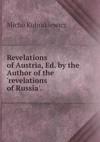 Книга под заказ: «Revelations of Austria, Ed. by the Author of the 'revelations of Russia'.»