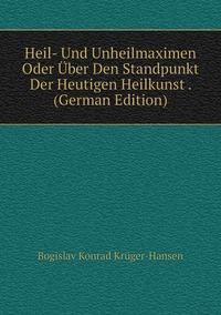 Книга под заказ: «Heil- Und Unheilmaximen Oder Über Den Standpunkt Der Heutigen Heilkunst . (German Edition)»