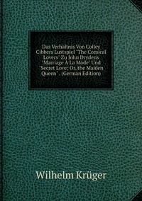 Das Verhältnis Von Colley Cibbers Lustspiel 'The Comical Lovers' Zu John Drydens 'Marriage À La Mode' Und 'Secret Love; Or, the Maiden Queen' . (German Edition), Wilhelm Kruger обложка-превью