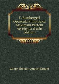 F. Bambergeri Opuscula Philologica Maximam Partem Aeschylea (Latin Edition), Georg Theodor August Kruger обложка-превью