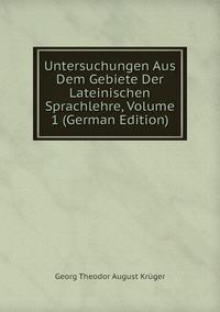 Untersuchungen Aus Dem Gebiete Der Lateinischen Sprachlehre, Volume 1 (German Edition), Georg Theodor August Kruger обложка-превью