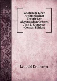 Grundzüge Einer Arithmetischen Theorie Der Algebraischen Grössen . Von L. Kronecker (German Edition), Leopold Kronecker обложка-превью