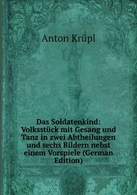 Книга под заказ: «Das Soldatenkind: Volksstück mit Gesang und Tanz in zwei Abtheilungen und sechs Bildern nebst einem Vorspiele (German Edition)»