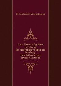Книга под заказ: «Isaac Newton Og Hans Betydning for Videnskaben: Efter Tre Foredrag I Industriforeningen (Danish Edition)»