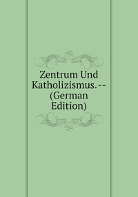 Книга под заказ: «Zentrum Und Katholizismus. -- (German Edition)»