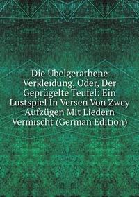 Книга под заказ: «Die Übelgerathene Verkleidung, Oder, Der Geprügelte Teufel: Ein Lustspiel In Versen Von Zwey Aufzügen Mit Liedern Vermischt (German Edition)»