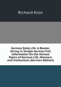 Книга под заказ: «German Daily Life: A Reader, Giving in Simple German Full Information On the Various Topics of German Life, Manners, and Institutions (German Edition)»