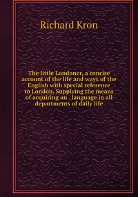 The little Londoner, a concise account of the life and ways of the English with special reference to London. Supplying the means of acquiring an . language in all departments of daily life, Richard Kron обложка-превью