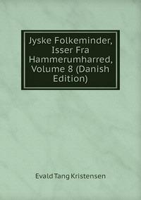 Книга под заказ: «Jyske Folkeminder, Isser Fra Hammerumharred, Volume 8 (Danish Edition)»