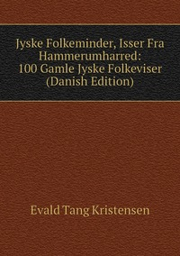 Книга под заказ: «Jyske Folkeminder, Isser Fra Hammerumharred: 100 Gamle Jyske Folkeviser (Danish Edition)»