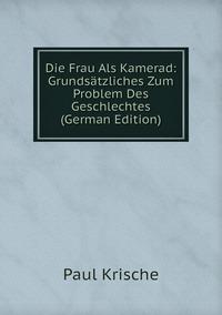 Книга под заказ: «Die Frau Als Kamerad: Grundsätzliches Zum Problem Des Geschlechtes (German Edition)»