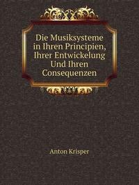 Die Musiksysteme in Ihren Principien, Ihrer Entwickelung Und Ihren Consequenzen, Anton Krisper обложка-превью