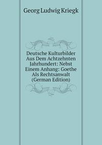 Книга под заказ: «Deutsche Kulturbilder Aus Dem Achtzehnten Jahrhundert: Nebst Einem Anhang: Goethe Als Rechtsanwalt (German Edition)»
