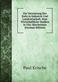 Книга под заказ: «Die Verwertung Des Kalis in Industrie Und Landwirtschaft: Eine Wirtschaftliche Studien in Vier Abschnitten (German Edition)»